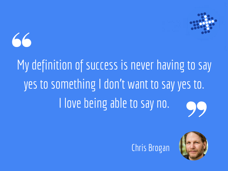 My definition of success is never having to say yes to something I don't want to say yes to. I love being able to say no.