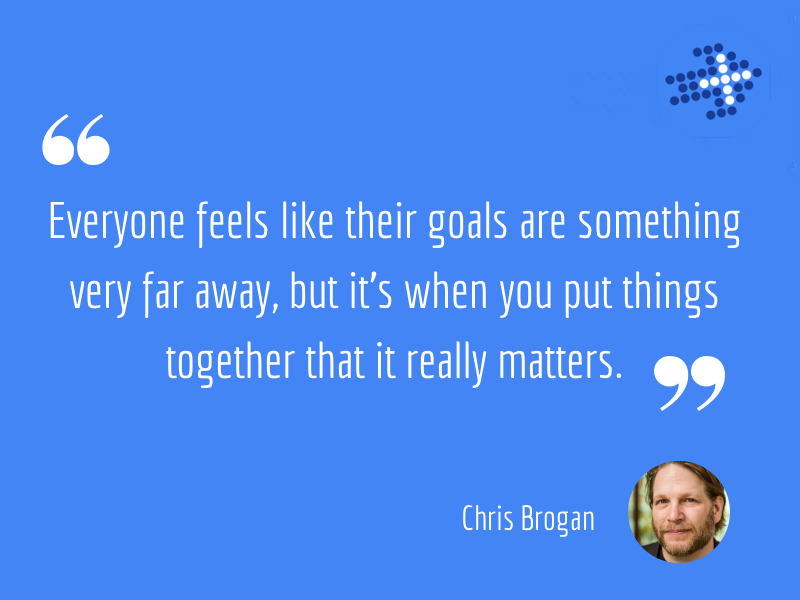 Everyone feels like their goals are something very far away, but it's when you put things together that it really matters.