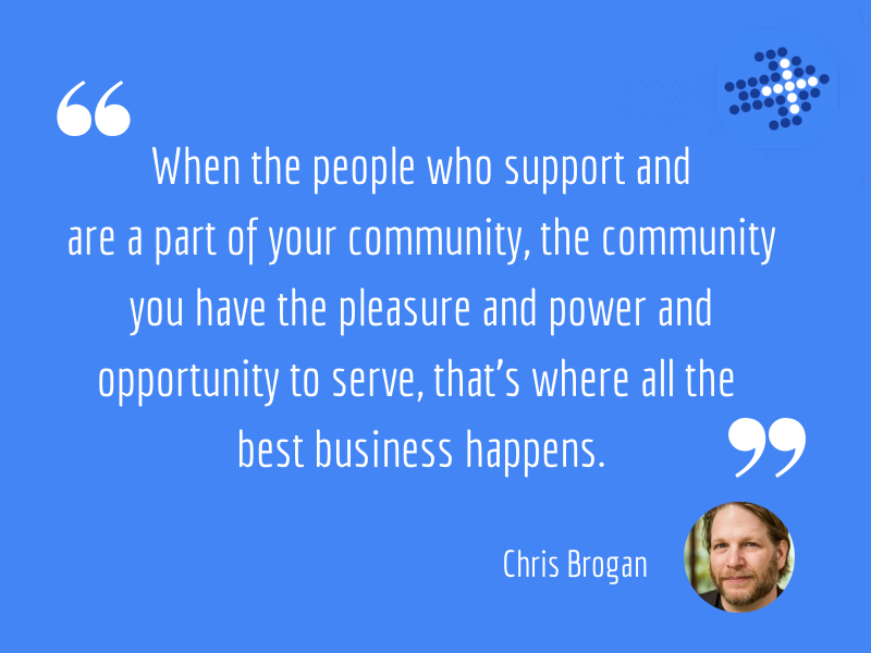 When the people who support and are a part of your community, the community you have the pleasure and power and opportunity to serve, that's where all the best business happens.