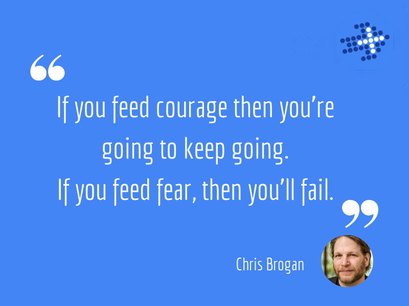 If you feed courage then you're going to keep going. If you feed fear, then you'll fail. It's pretty easy to fail things. The world is set up for you to fail.