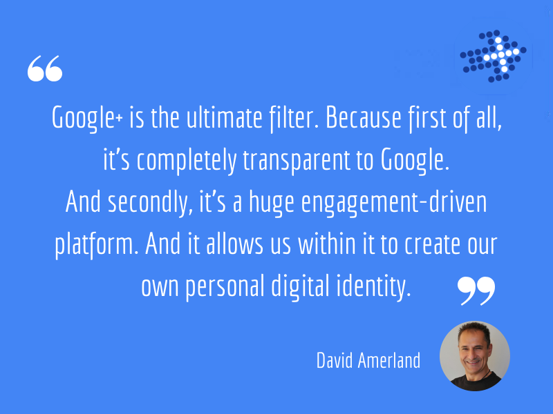 David Amerland - Google+ is the ultimate filter. Because first of all, it's completely transparent to Google. And secondly, it's a huge engagement-driven platform. And it allows us within it to create our own personal digital identity.