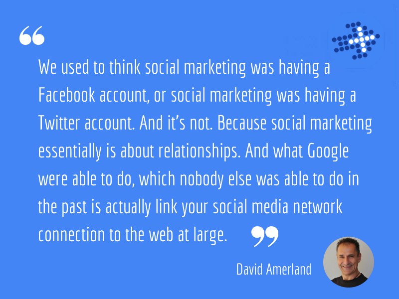 David Amerland - We used to think social marketing was having a Facebook account, or social marketing was having a Twitter account. And it's not. Because social marketing essentially is about relationships. And what Google were able to do, which nobody else was able to do in the past is actually link your social media network connection to the web at large.