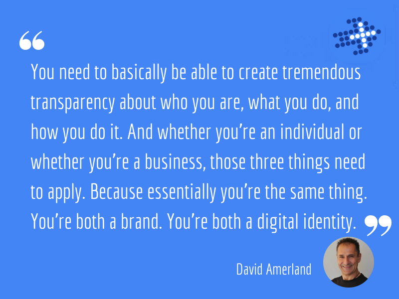 David Amerland - You need to basically be able to create tremendous transparency about who you are, what you do, and how you do it. And whether you're an individual or whether you're a business, those three things need to apply. Because essentially you're the same thing. You're both a brand. You're both a digital identity.