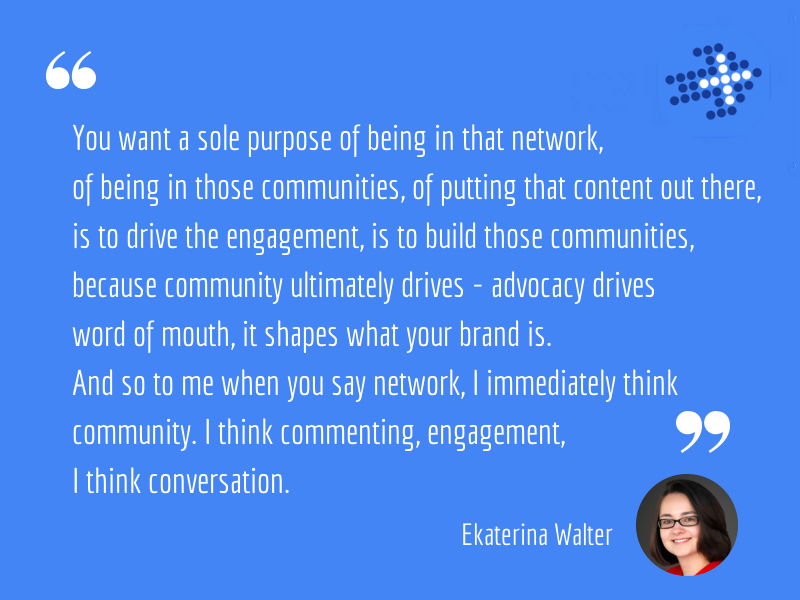 Ekaterina Walter - You want a sole purpose of being in that network, of being in those communities, of putting that content out there, is to drive the engagement, is to build those communities, because community ultimately drives - advocacy drives word of mouth, it shapes what your brand is. And so to me when you say network, I immediately think community. I think commenting, engagement, I think conversation.