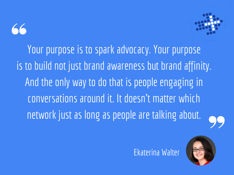 Ekaterina Walter - Your purpose is to spark advocacy. Your purpose is to build not just brand awareness but brand affinity. And the only way to do that is people engaging in conversations around it. It doesn't matter which network just as long as people are talking about.
